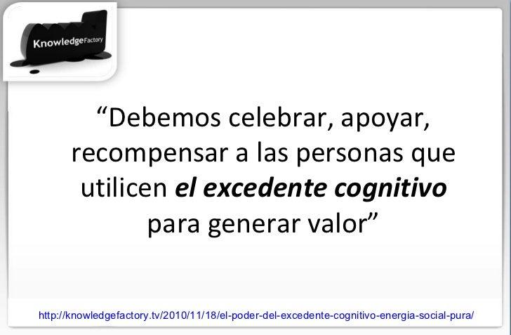 """"""" Debemos celebrar, apoyar, recompensar a las personas que utilicen  el excedente cognitivo  para generar valor"""" http://kn..."""
