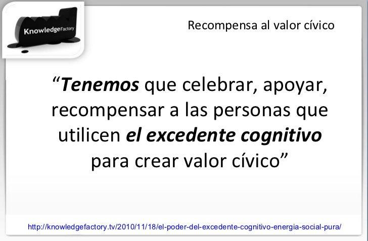 """Recompensa al valor cívico """" Tenemos  que celebrar, apoyar, recompensar a las personas que utilicen  el excedente cognitiv..."""