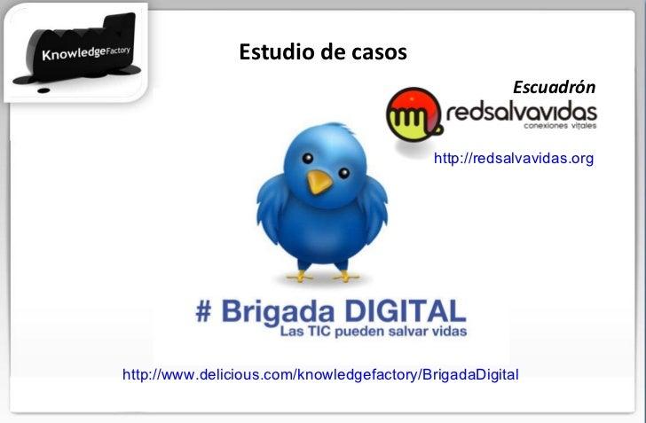 Estudio de casos http://www.delicious.com/knowledgefactory/BrigadaDigital   http://redsalvavidas.org   Escuadrón