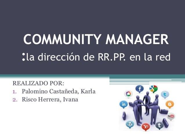 COMMUNITY MANAGER :la dirección de RR.PP. en la red REALIZADO POR: 1. Palomino Castañeda, Karla 2. Risco Herrera, Ivana