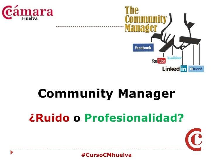 Community Manager<br />¿Ruido o Profesionalidad?<br />#CursoCMhuelva<br />