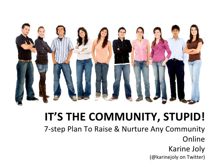 IT'S THE COMMUNITY, STUPID! 7-step Plan To Raise & Nurture Any Community Online Karine Joly (@karinejoly on Twitter)