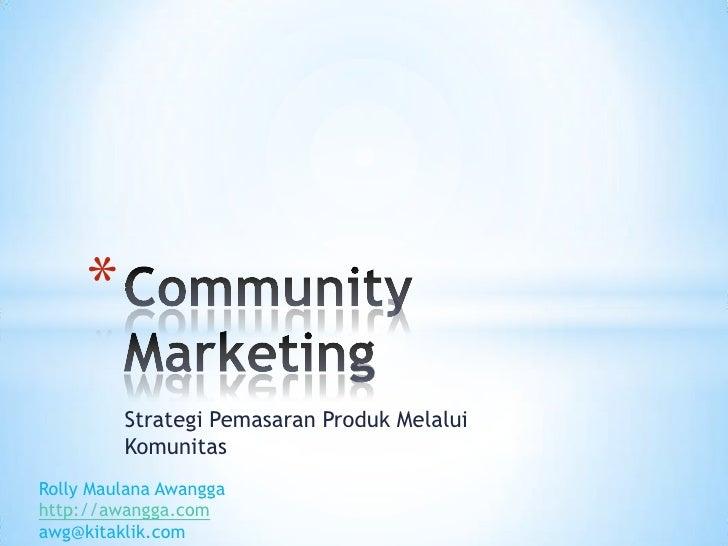 StrategiPemasaranProdukMelaluiKomunitas<br />Community Marketing<br />RollyMaulanaAwangga<br />http://awangga.com<br />awg...