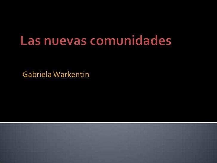 Las nuevas comunidades<br />Gabriela Warkentin<br />