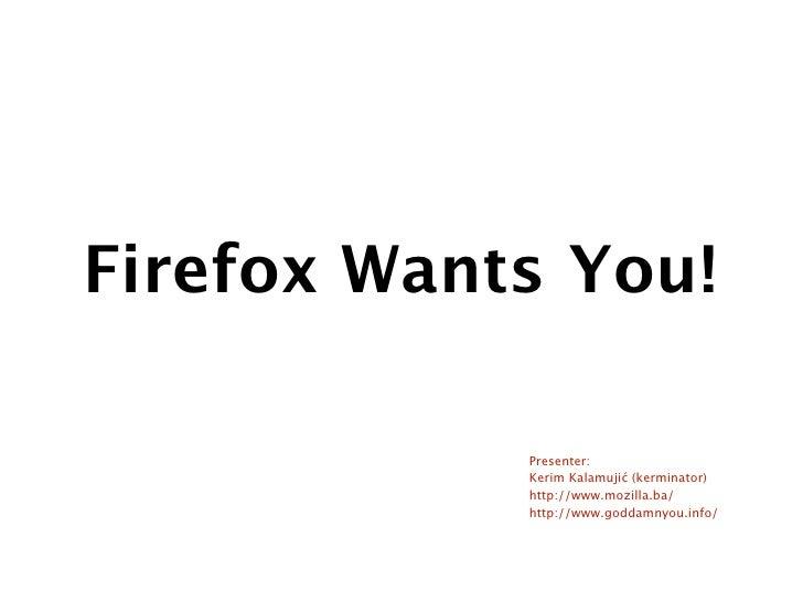 Firefox Wants You!              Presenter:             Kerim Kalamujić (kerminator)             http://www.mozilla.ba/    ...