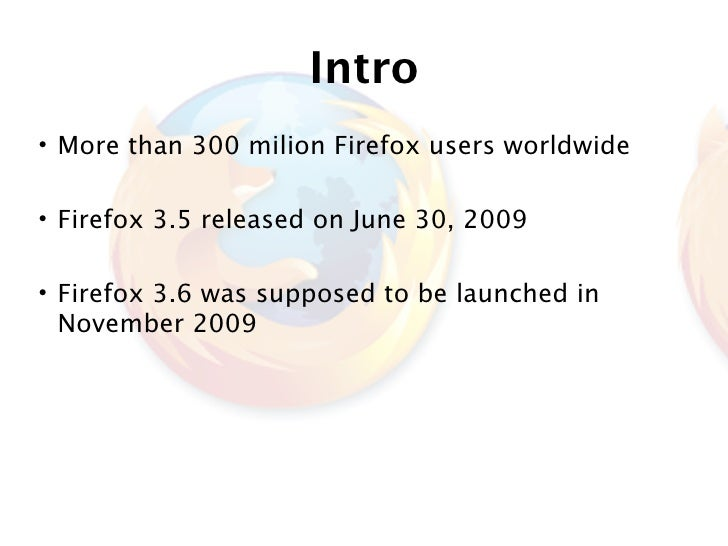Intro • More than 300 milion Firefox users worldwide  • Firefox 3.5 released on June 30, 2009  • Firefox 3.6 was supposed ...