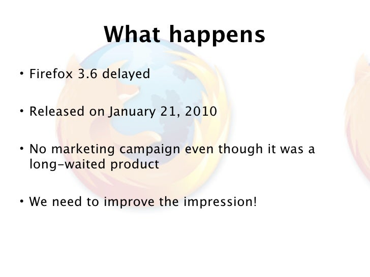 What happens • Firefox 3.6 delayed  • Released on January 21, 2010  • No marketing campaign even though it was a   long-wa...