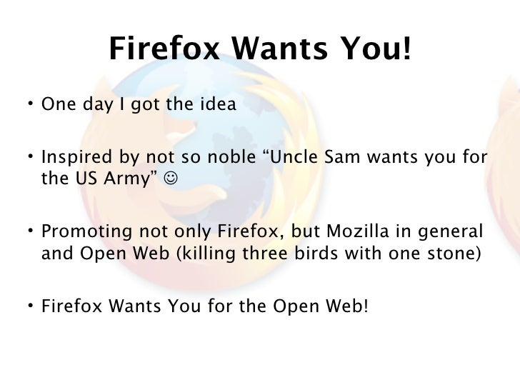 """Firefox Wants You! • One day I got the idea  • Inspired by not so noble """"Uncle Sam wants you for   the US Army""""   • Promo..."""