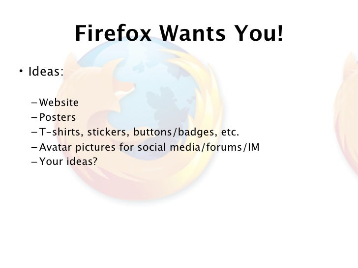 Firefox Wants You! • Ideas:    – Website   – Posters   – T-shirts, stickers, buttons/badges, etc.   – Avatar pictures for ...