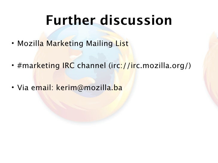 Further discussion • Mozilla Marketing Mailing List  • #marketing IRC channel (irc://irc.mozilla.org/)  • Via email: kerim...