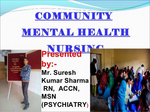 COMMUNITY MENTAL HEALTH NURSING ) Presented by:- Mr. Suresh Kumar Sharma RN, ACCN, MSN (PSYCHIATRY)