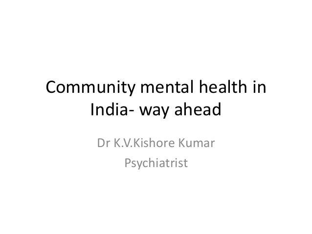 Community mental health in India- way ahead Dr K.V.Kishore Kumar Psychiatrist