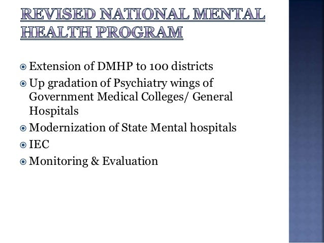 In the XI Five Year Plan, the NMHP has the following components/schemes:  District Mental Health Programme (DMHP)  Manpo...