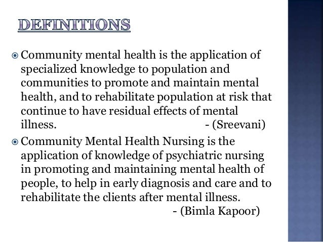  Community mental health is the application of specialized knowledge to population and communities to promote and maintai...