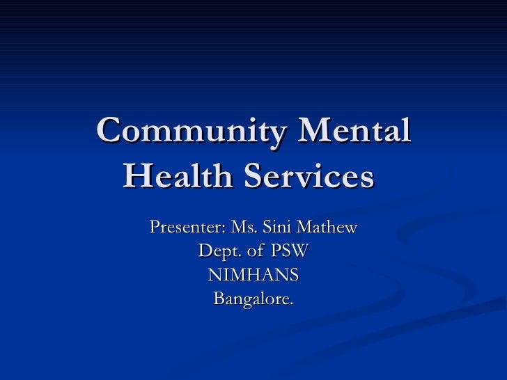 Community Mental Health Services  Presenter: Ms. Sini Mathew Dept. of PSW NIMHANS Bangalore.