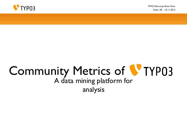 TYPO3 Barcamp Rhein Ruhr Essen, 09. - 10.11.2013  Community Metrics of  A data mining platform for analysis