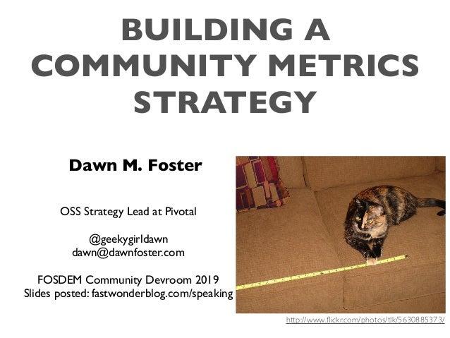BUILDING A COMMUNITY METRICS STRATEGY Dawn M. Foster OSS Strategy Lead at Pivotal @geekygirldawn dawn@dawnfoster.com FOSDE...