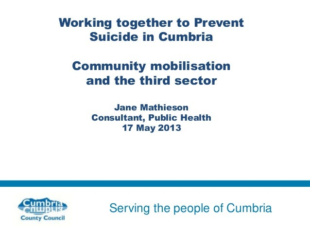 Serving the people of CumbriaWorking together to PreventSuicide in CumbriaCommunity mobilisationand the third sectorJane M...