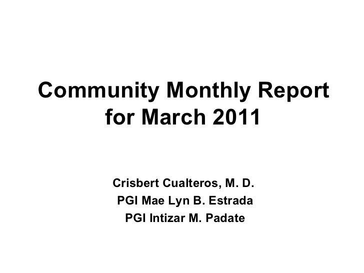 Community Monthly Report for March 2011 Crisbert Cualteros, M. D.  PGI Mae Lyn B. Estrada PGI Intizar M. Padate