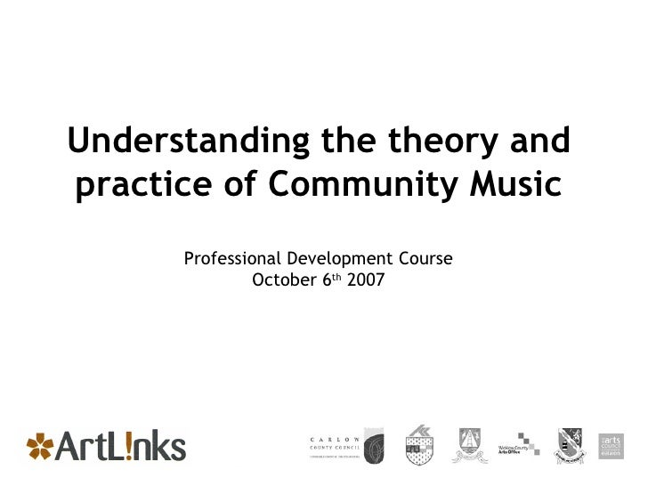 Understanding the theory and practice of Community Music Professional Development Course October 6 th  2007