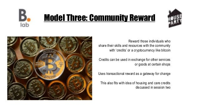 Model Three: Community Reward Reward those individuals who share their skills and resources with the community with 'credi...