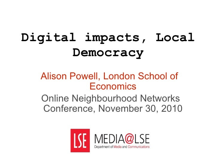 Digital impacts, Local Democracy Alison Powell, London School of Economics Online Neighbourhood Networks Conference, Novem...