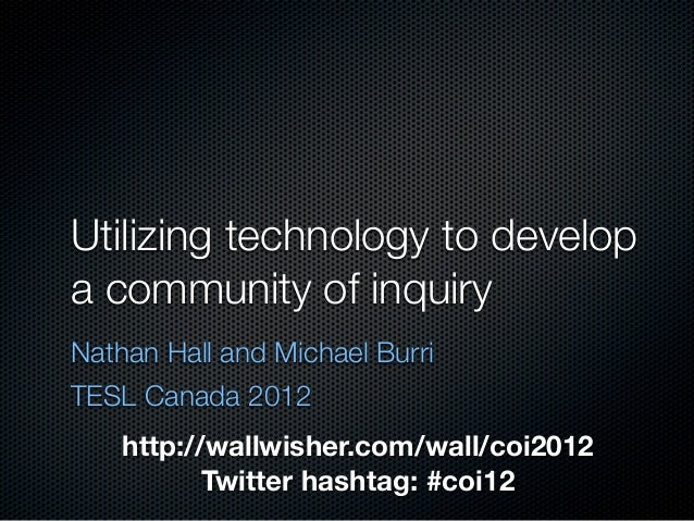 Utilizing technology to developa community of inquiryNathan Hall and Michael BurriTESL Canada 2012    http://wallwisher.co...
