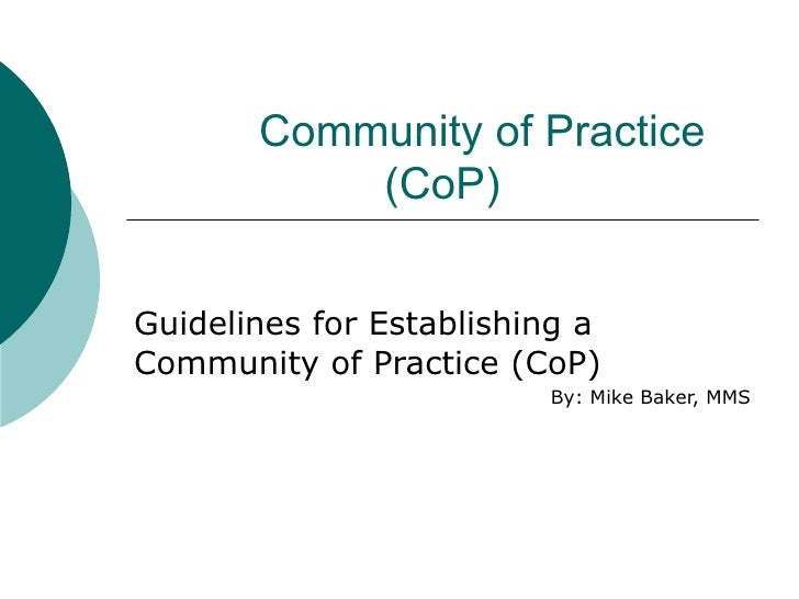 Community of Practice (CoP) Guidelines for Establishing a Community of Practice (CoP) By: Mike Baker, MMS