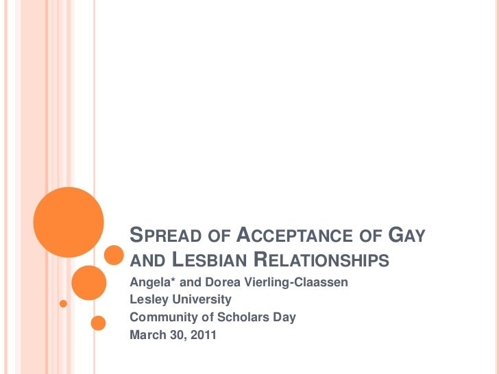 Spread of Acceptance of Gay and Lesbian Relationships<br />Angela* and Dorea Vierling-Claassen<br />Lesley University <br ...