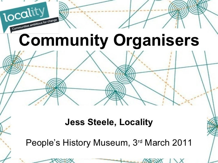 Community Organisers Jess Steele, Locality People's History Museum, 3 rd  March 2011