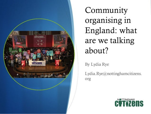 Community organising in England: what are we talking about? By Lydia Rye Lydia.Rye@nottinghamcitizens. org
