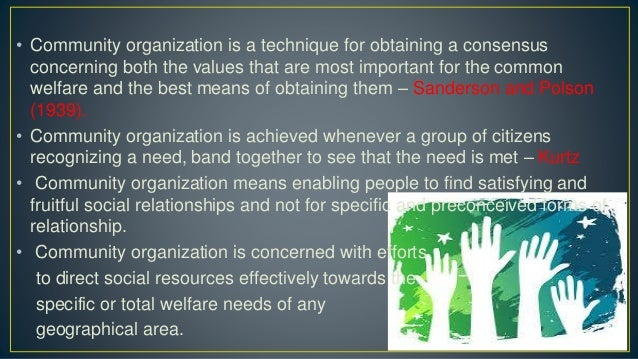 • Community organization has been defined as the process of bringing about and maintaining a progressively more effective ...