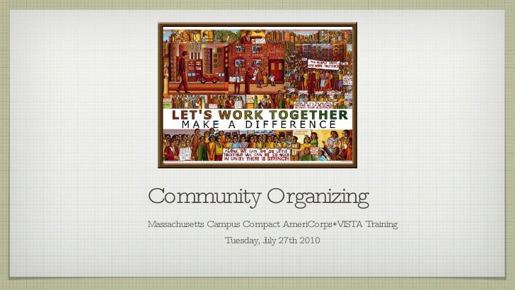 Community Organizing <ul><li>Massachusetts Campus Compact AmeriCorps*VISTA Training </li></ul><ul><li>Tuesday, July 27th 2...