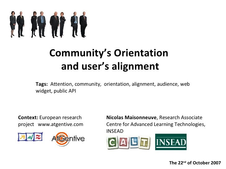Community's Orientation  and user's alignment Nicolas Maisonneuve , Research Associate  Centre for Advanced Learning Techn...