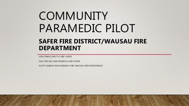 COMMUNITY PARAMEDIC PILOT SAFER FIRE DISTRICT/WAUSAU FIRE DEPARTMENT JOSH FINKE-DEPUTY CHIEF-SAFER KELLY BECHEL-EMS DIVISI...