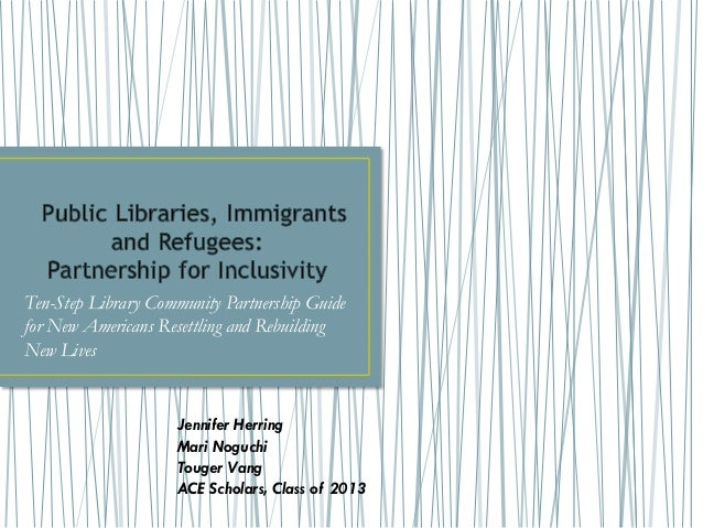 Ten-Step Library Community Partnership Guidefor New Americans Resettling and RebuildingNew LivesJennifer HerringMari Noguc...