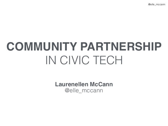 @elle_mccann COMMUNITY PARTNERSHIP IN CIVIC TECH Laurenellen McCann @elle_mccann