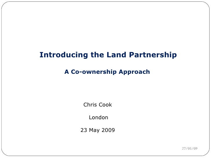 Introducing the Land Partnership A Co-ownership Approach  Chris Cook  London 23 May 2009  10/06/09