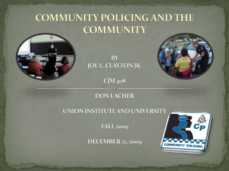 COMMUNITY POLICING AND THE COMMUNITYBYJOE L. CLAYTON JR.CJM 408DON LACHERUNION INSTITUTE AND UNIVERSITYFALL 2009DECEMBER 2...