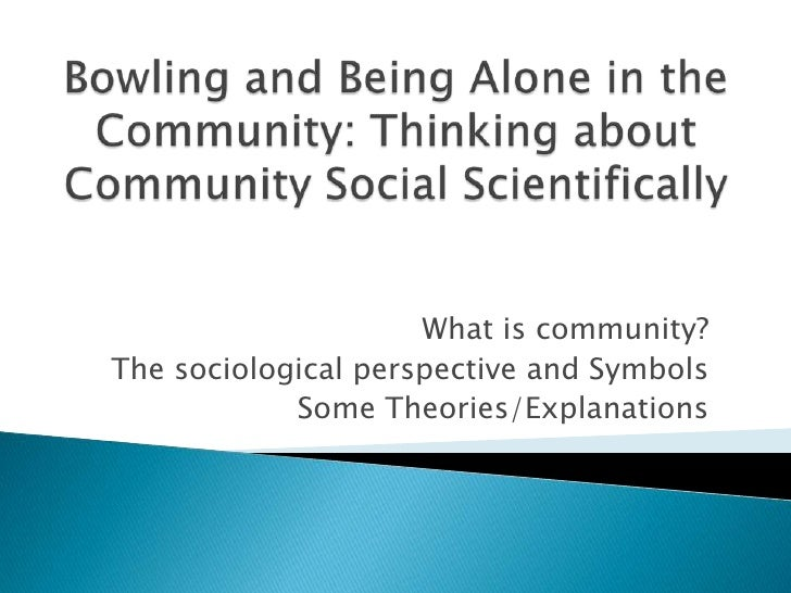 Bowling and Being Alone in the Community: Thinking about Community Social Scientifically<br />What is community?<br />The ...