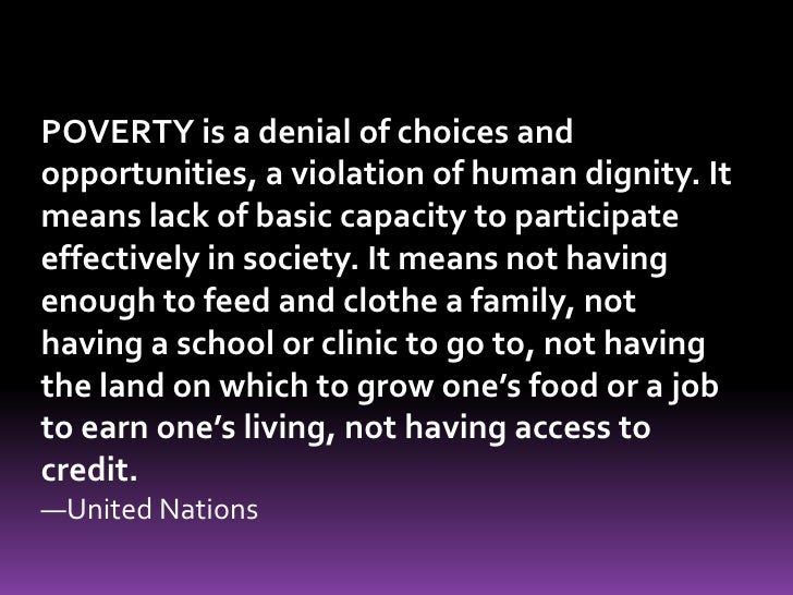 POVERTY is a denial of choices and opportunities, a violation of human dignity. It means lack of basic capacity to partici...