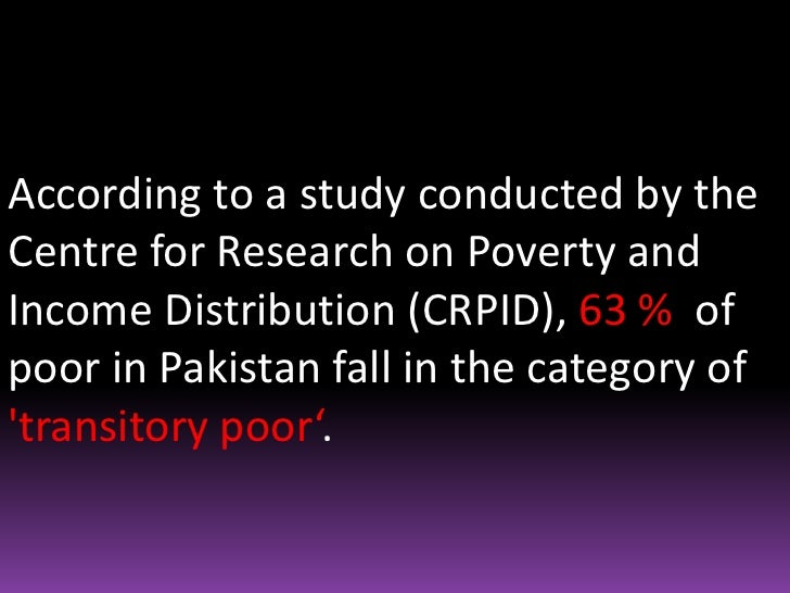 According to a study conducted by the Centre for Research on Poverty and Income Distribution (CRPID), 63 %  of poor in Pak...
