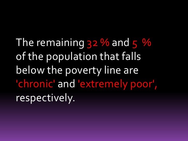 The remaining 32 % and 5  % of the population that falls below the poverty line are 'chronic' and 'extremely poor', respec...