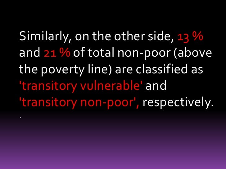 Similarly, on the other side, 13 % and 21 % of total non-poor (above the poverty line) are classified as 'transitory vulne...