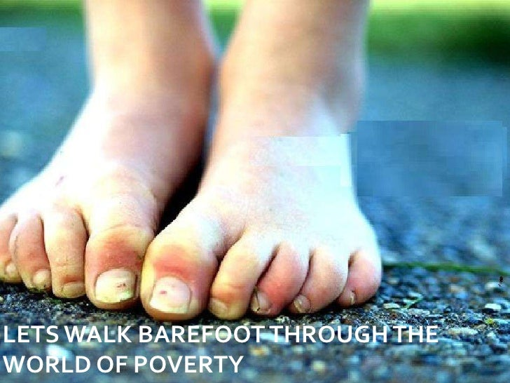 LETS WALK BAREFOOT THROUGH THE WORLD OF POVERTY<br />