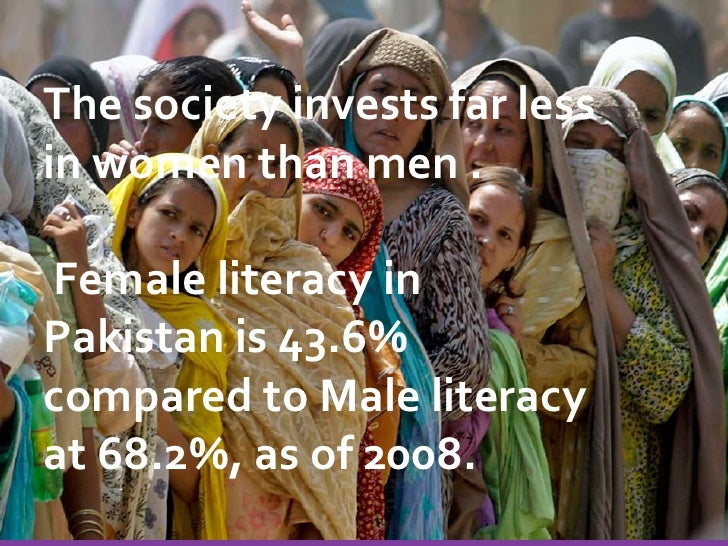 The society invests far less in women than men .<br /> Female literacy in Pakistan is 43.6% compared to Male literacy at 6...