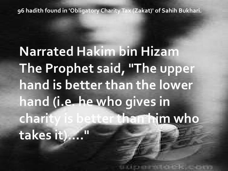 "96 hadith found in 'Obligatory Charity Tax (Zakat)' of Sahih Bukhari.<br />Narrated Hakim bin Hizam The Prophet said, ""The..."