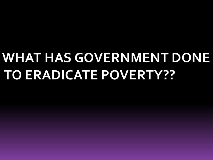 WHAT HAS GOVERNMENT DONE<br /> TO ERADICATE POVERTY??<br />