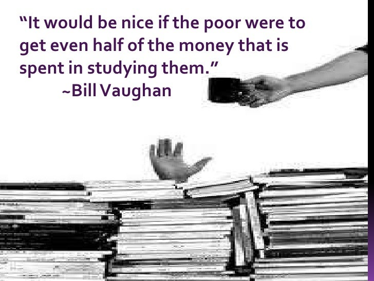"""""""It would be nice if the poor were to get even half of the money that is spent in studying them.""""<br />          ~Bill Va..."""
