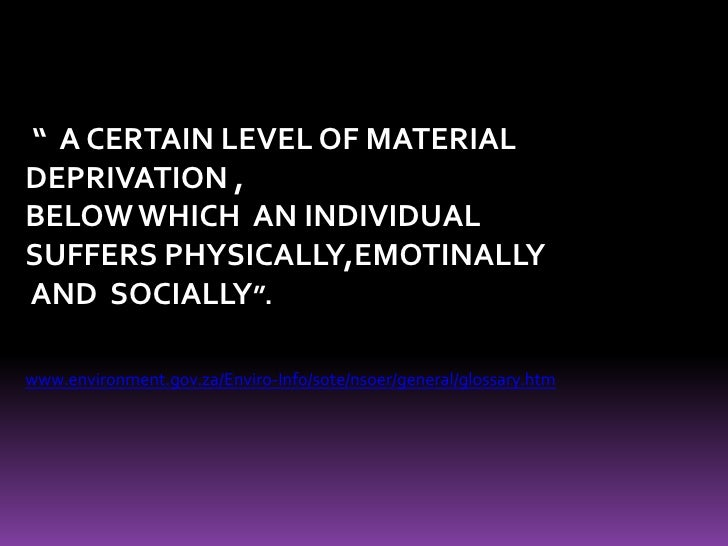 """""""  A CERTAIN LEVEL OF MATERIAL <br />DEPRIVATION ,<br />BELOW WHICH  AN INDIVIDUAL <br />SUFFERS PHYSICALLY,EMOTINALLY<br ..."""